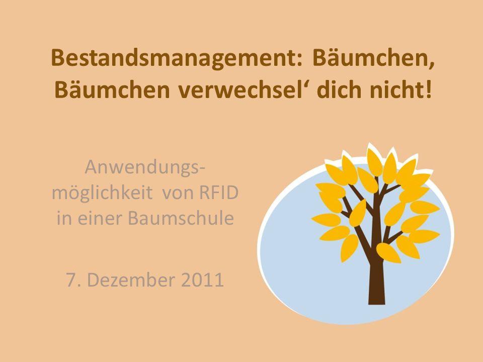Bestandsmanagement: Bäumchen, Bäumchen verwechsel dich nicht! Anwendungs- möglichkeit von RFID in einer Baumschule 7. Dezember 2011