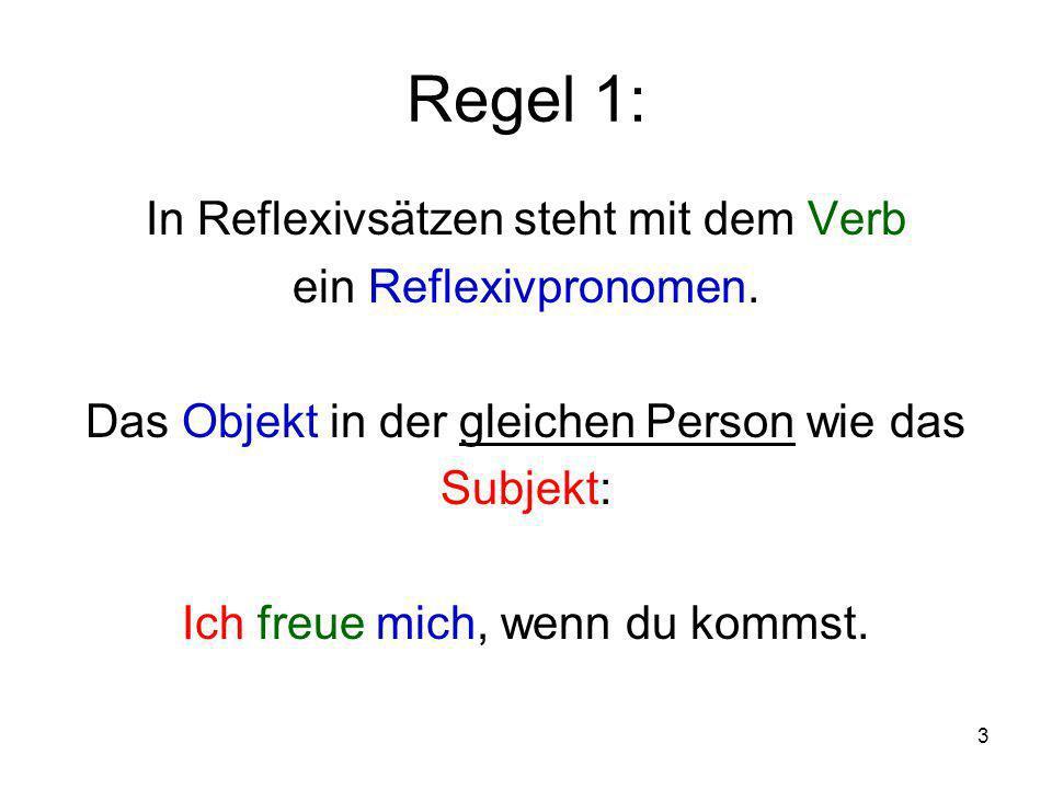 3 Regel 1: In Reflexivsätzen steht mit dem Verb ein Reflexivpronomen. Das Objekt in der gleichen Person wie das Subjekt: Ich freue mich, wenn du komms