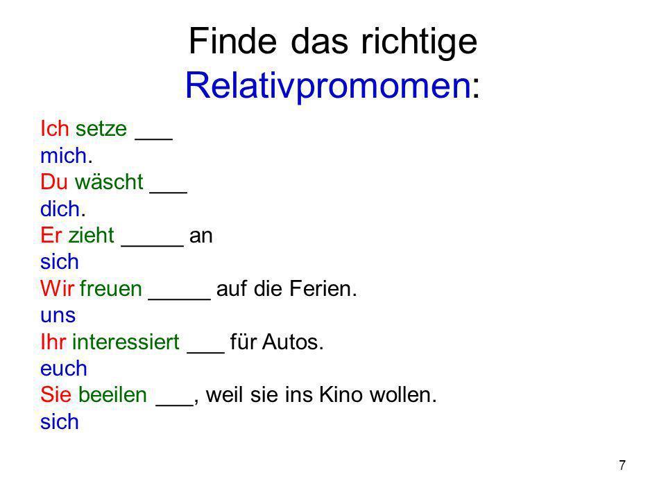 7 Finde das richtige Relativpromomen: Ich setze ___ mich. Du wäscht ___ dich. Er zieht _____ an sich Wir freuen _____ auf die Ferien. uns Ihr interess
