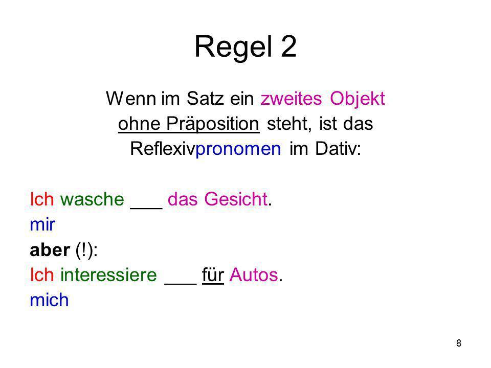 8 Regel 2 Wenn im Satz ein zweites Objekt ohne Präposition steht, ist das Reflexivpronomen im Dativ: Ich wasche ___ das Gesicht. mir aber (!): Ich int