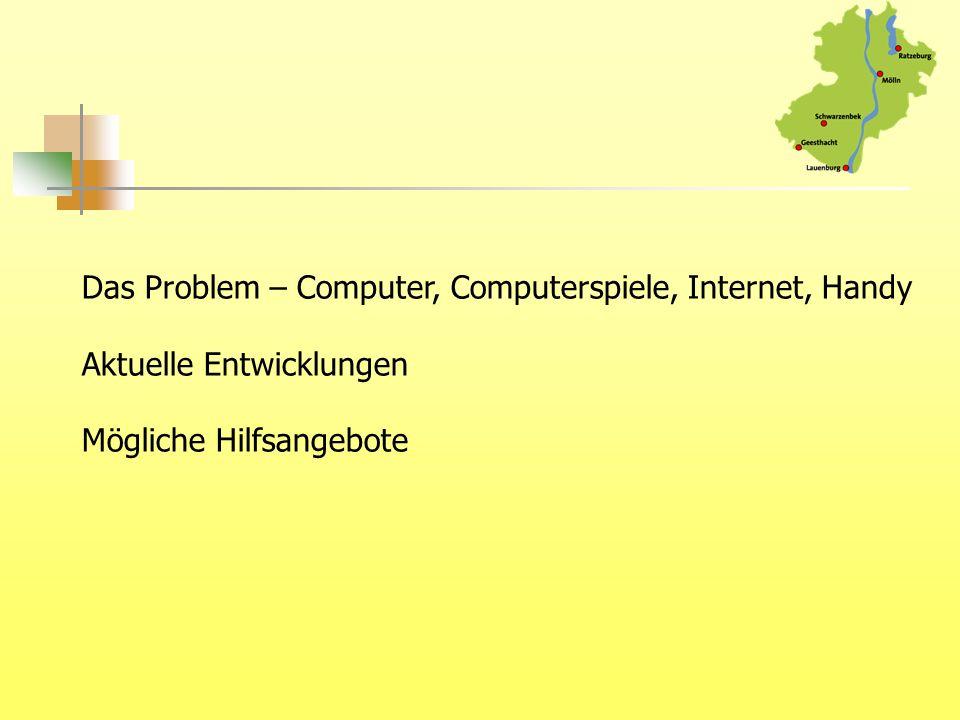 Das Problem – Computer, Computerspiele, Internet, Handy Aktuelle Entwicklungen Mögliche Hilfsangebote