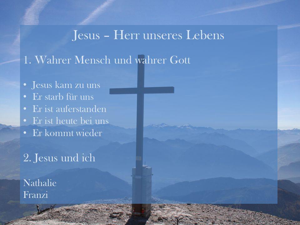 Jesus – Herr unseres Lebens 1. Wahrer Mensch und wahrer Gott Jesus kam zu uns Er starb für uns Er ist auferstanden Er ist heute bei uns Er kommt wiede