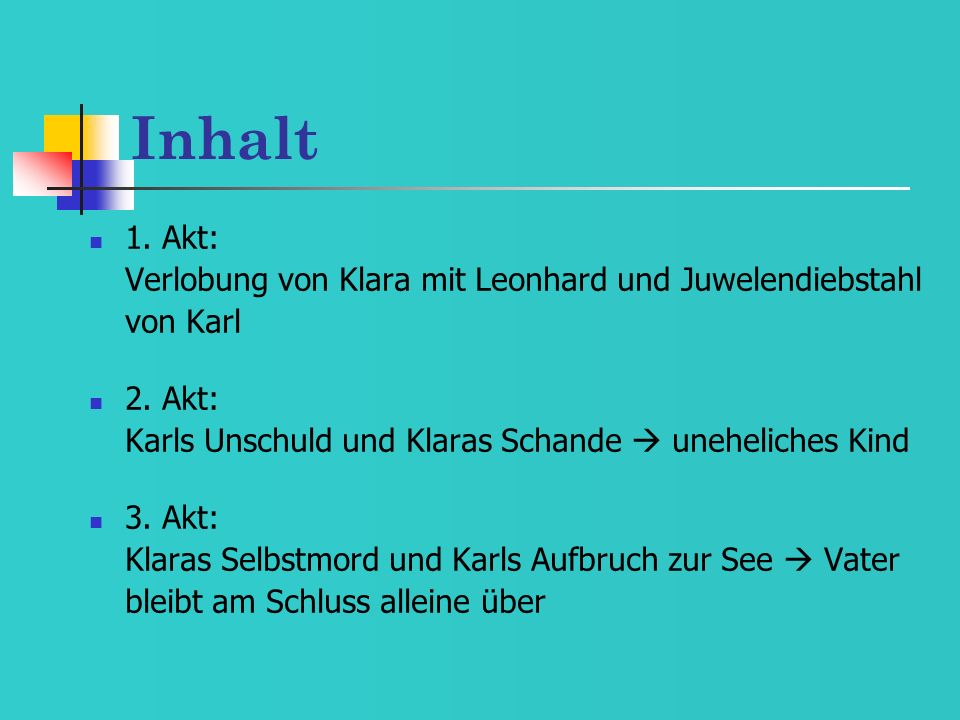 Inhalt 1. Akt: Verlobung von Klara mit Leonhard und Juwelendiebstahl von Karl 2. Akt: Karls Unschuld und Klaras Schande uneheliches Kind 3. Akt: Klara