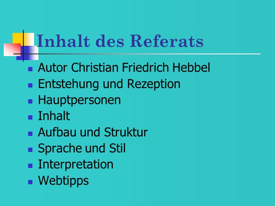 Inhalt des Referats Autor Christian Friedrich Hebbel Entstehung und Rezeption Hauptpersonen Inhalt Aufbau und Struktur Sprache und Stil Interpretation