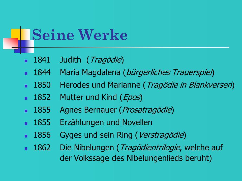 Seine Werke 1841Judith (Tragödie) 1844Maria Magdalena (bürgerliches Trauerspiel) 1850Herodes und Marianne (Tragödie in Blankversen) 1852Mutter und Kin