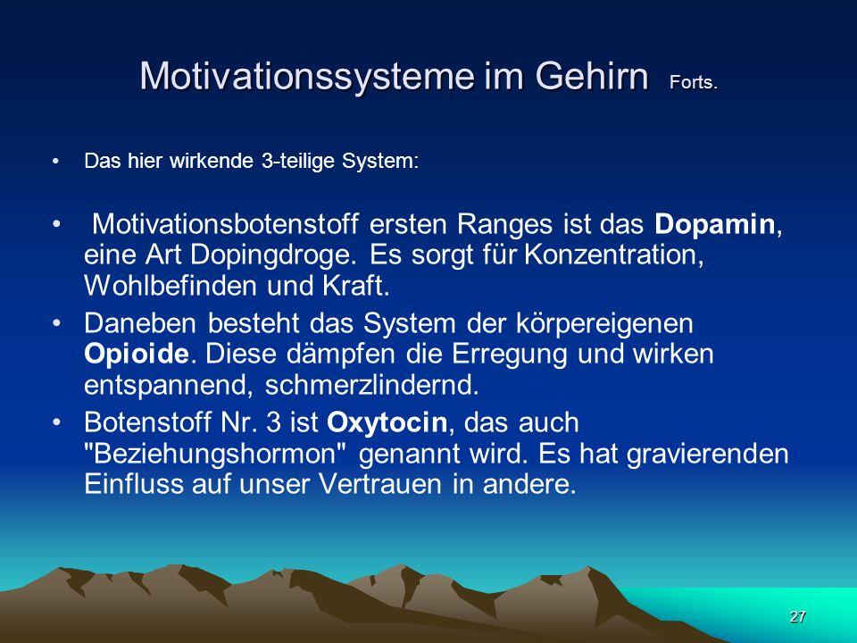 27 Motivationssysteme im Gehirn Forts. Das hier wirkende 3-teilige System: Motivationsbotenstoff ersten Ranges ist das Dopamin, eine Art Dopingdroge.