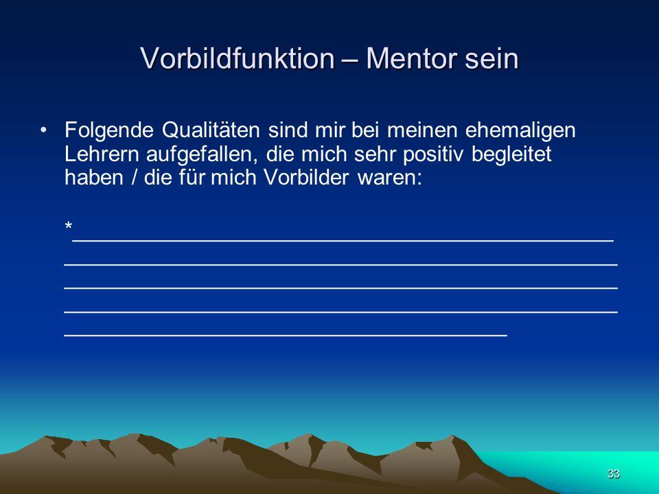 33 Vorbildfunktion – Mentor sein Folgende Qualitäten sind mir bei meinen ehemaligen Lehrern aufgefallen, die mich sehr positiv begleitet haben / die f