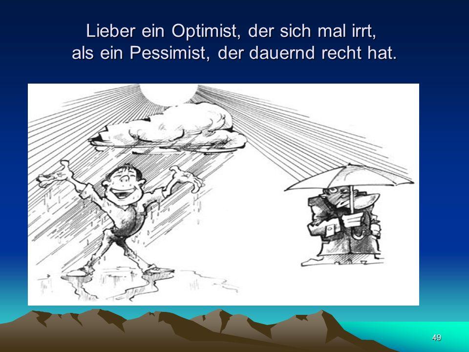 49 Lieber ein Optimist, der sich mal irrt, als ein Pessimist, der dauernd recht hat.