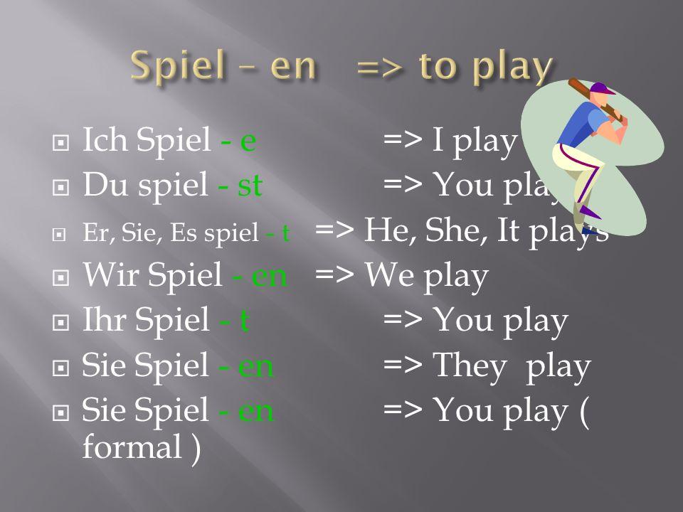 Ich Spiel - e=> I play Du spiel - st=> You play Er, Sie, Es spiel - t => He, She, It plays Wir Spiel - en=> We play Ihr Spiel - t=> You play Sie Spiel
