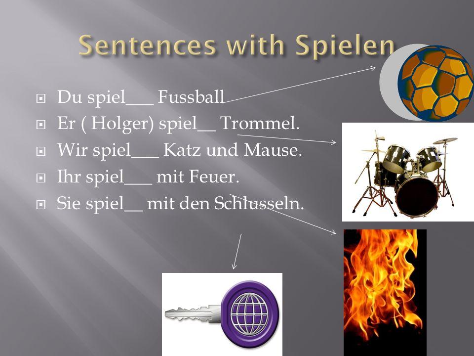 Du spiel___ Fussball Er ( Holger) spiel__ Trommel. Wir spiel___ Katz und Mause. Ihr spiel___ mit Feuer. Sie spiel__ mit den Schlusseln.