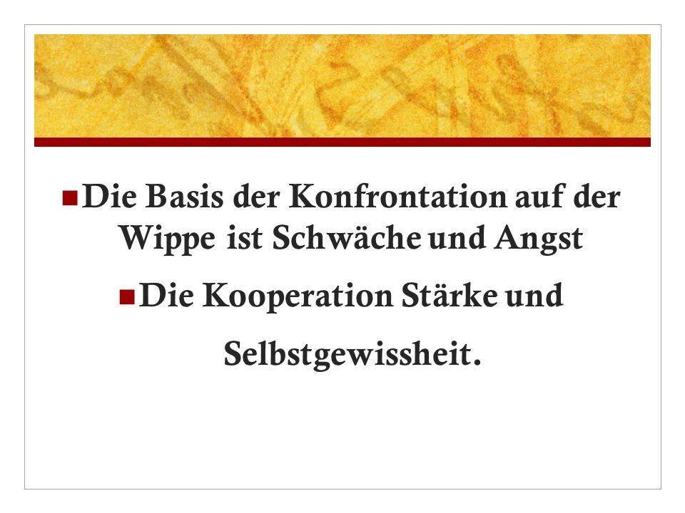 Die Basis der Konfrontation auf der Wippe ist Schwäche und Angst Die Kooperation Stärke und Selbstgewissheit.