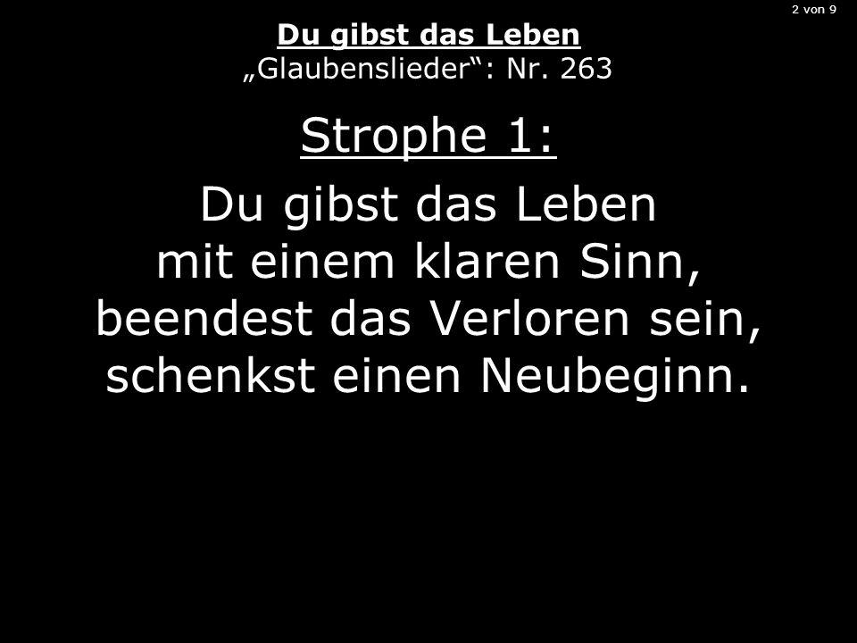 2 von 9 Du gibst das Leben Glaubenslieder: Nr. 263 Strophe 1: Du gibst das Leben mit einem klaren Sinn, beendest das Verloren sein, schenkst einen Neu