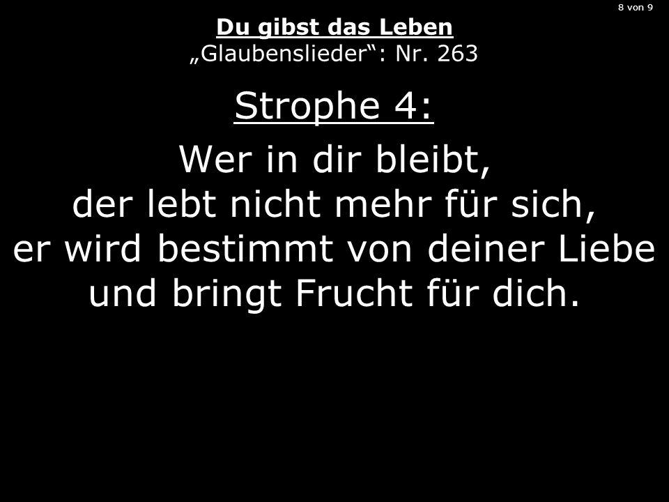8 von 9 Du gibst das Leben Glaubenslieder: Nr. 263 Strophe 4: Wer in dir bleibt, der lebt nicht mehr für sich, er wird bestimmt von deiner Liebe und b