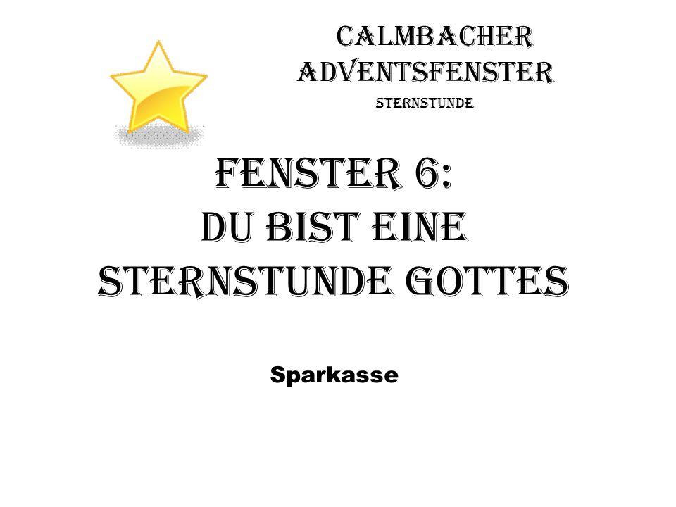 Calmbacher Adventsfenster Sternstunde Fenster 6: Du bist eine Sternstunde Gottes Sparkasse