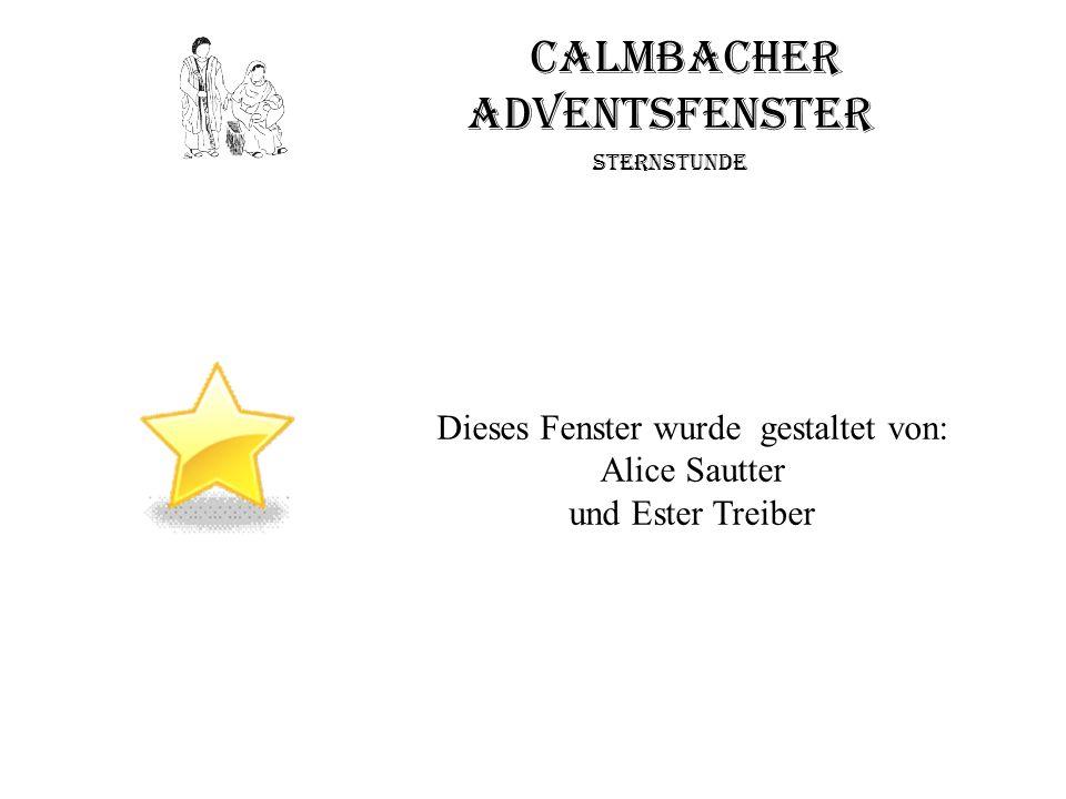 Calmbacher Adventsfenster Sternstunde Dieses Fenster wurde gestaltet von: Alice Sautter und Ester Treiber