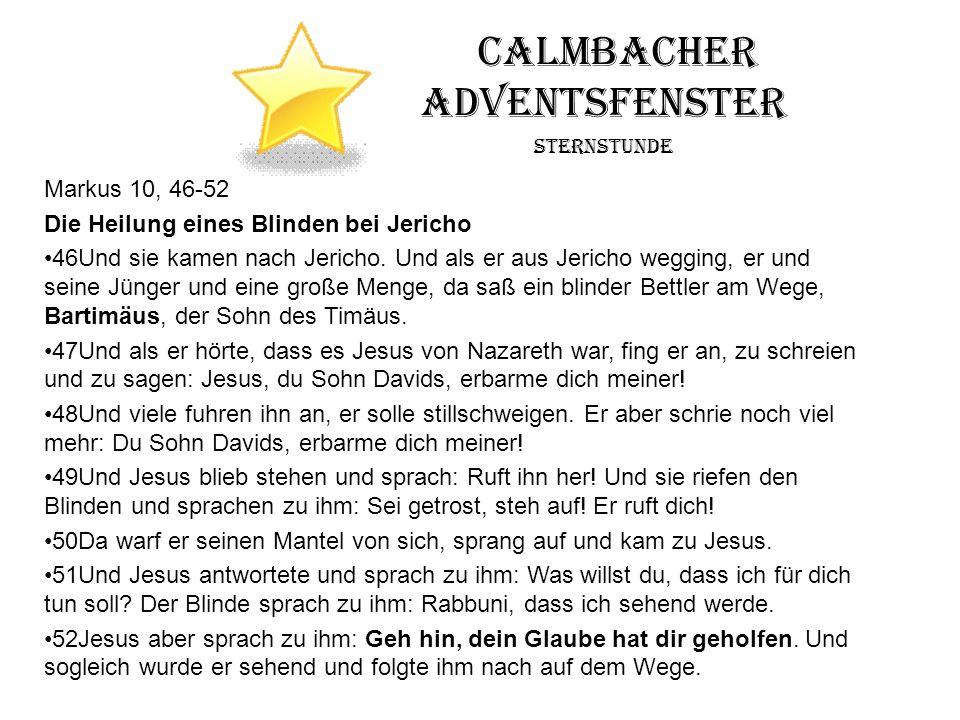 Calmbacher Adventsfenster Sternstunde Markus 10, 46-52 Die Heilung eines Blinden bei Jericho 46Und sie kamen nach Jericho. Und als er aus Jericho wegg