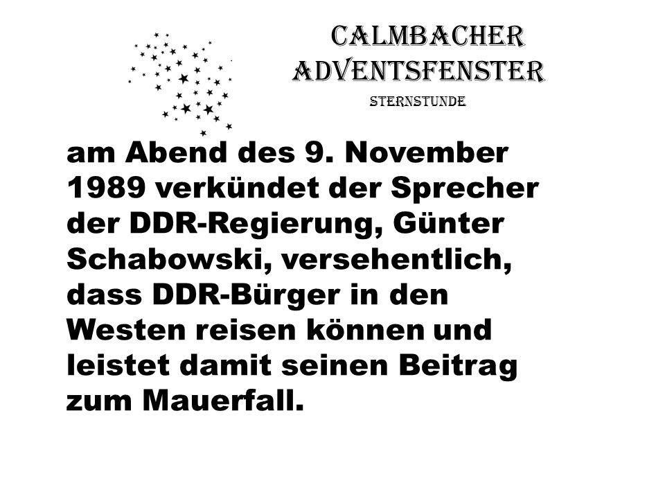 Calmbacher Adventsfenster Sternstunde am Abend des 9. November 1989 verkündet der Sprecher der DDR-Regierung, Günter Schabowski, versehentlich, dass D