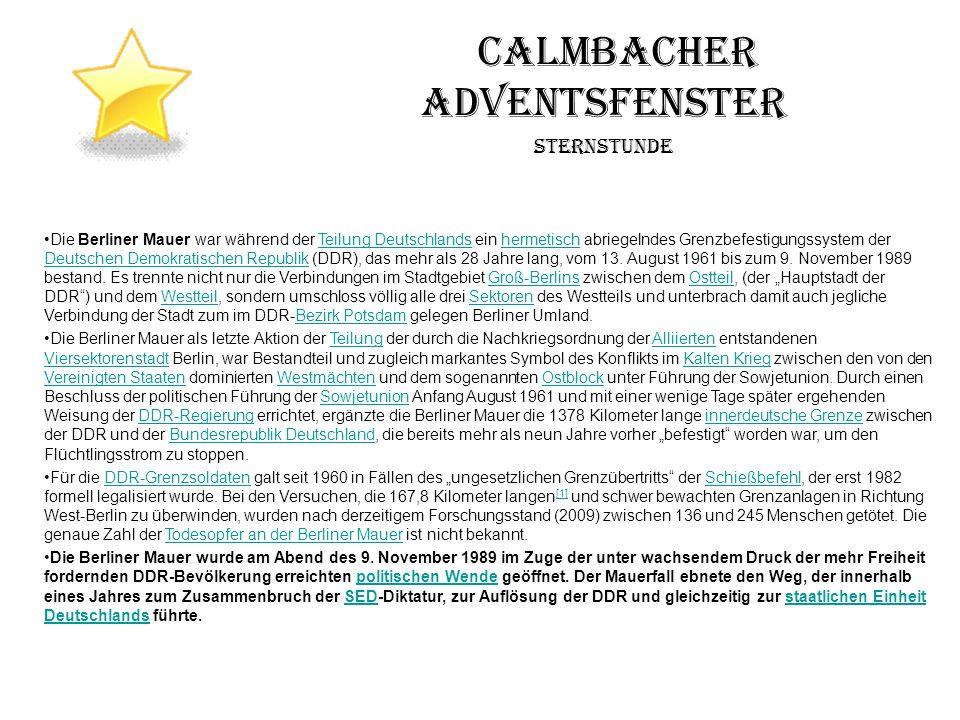 Calmbacher Adventsfenster Sternstunde Die Berliner Mauer war während der Teilung Deutschlands ein hermetisch abriegelndes Grenzbefestigungssystem der Deutschen Demokratischen Republik (DDR), das mehr als 28 Jahre lang, vom 13.