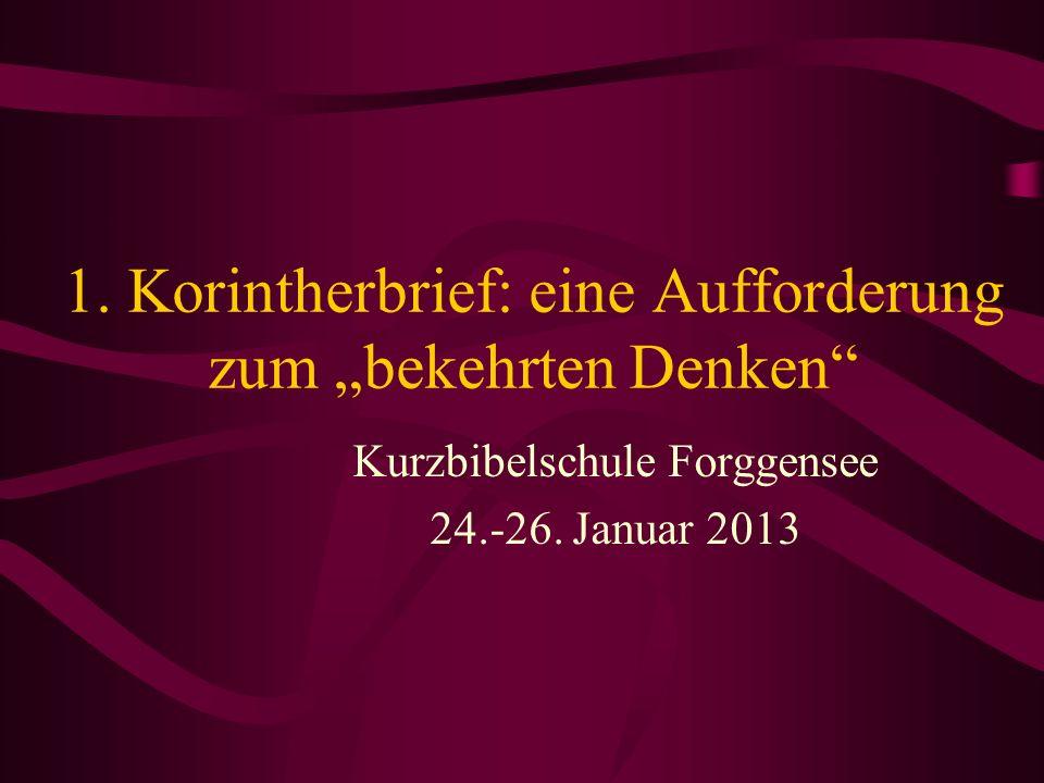 1. Korintherbrief: eine Aufforderung zum bekehrten Denken Kurzbibelschule Forggensee 24.-26. Januar 2013