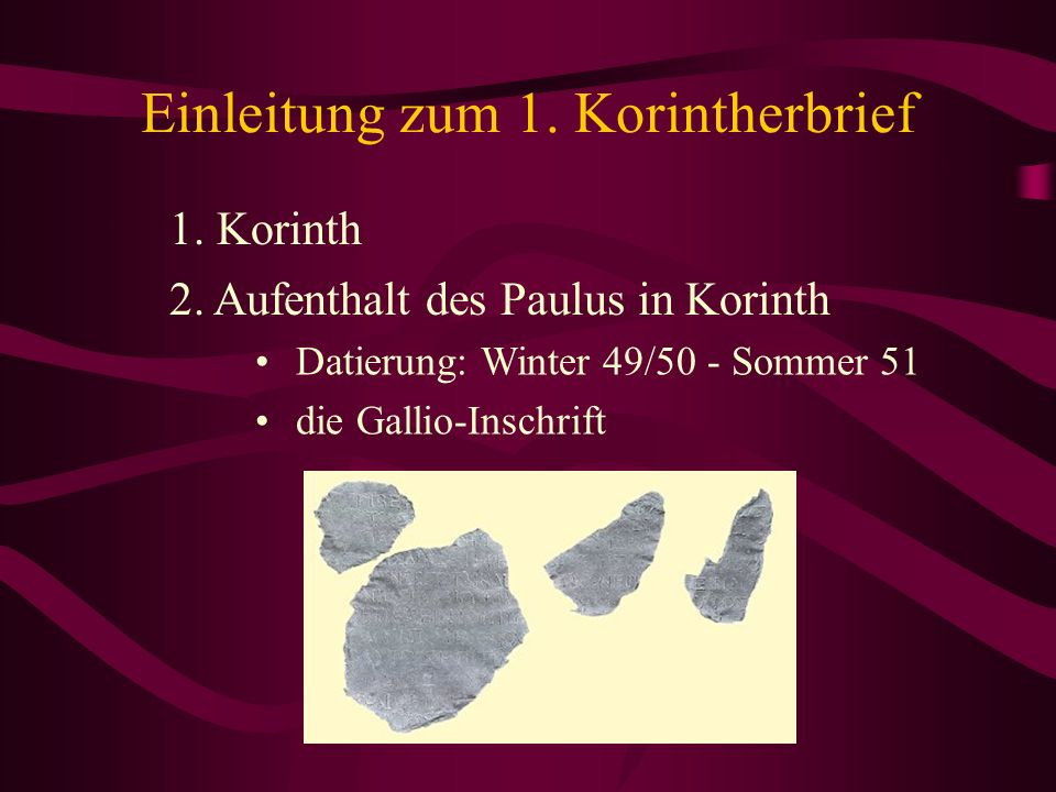Einleitung zum 1. Korintherbrief 1. Korinth Datierung: Winter 49/50 - Sommer 51 die Gallio-Inschrift 2. Aufenthalt des Paulus in Korinth