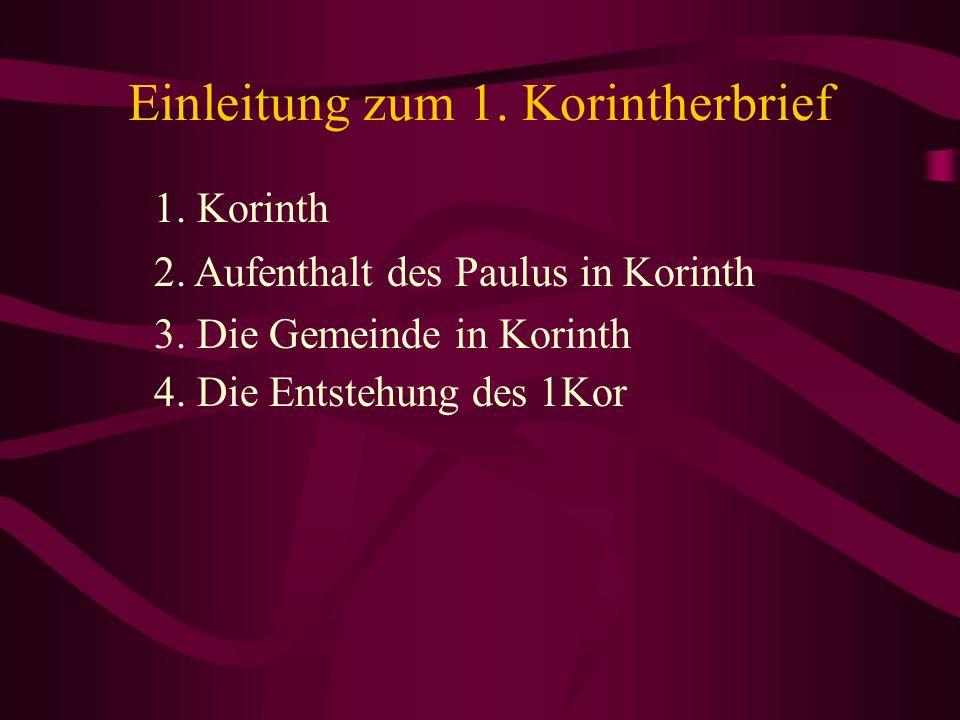 Einleitung zum 1. Korintherbrief 1. Korinth 2. Aufenthalt des Paulus in Korinth 3. Die Gemeinde in Korinth 4. Die Entstehung des 1Kor