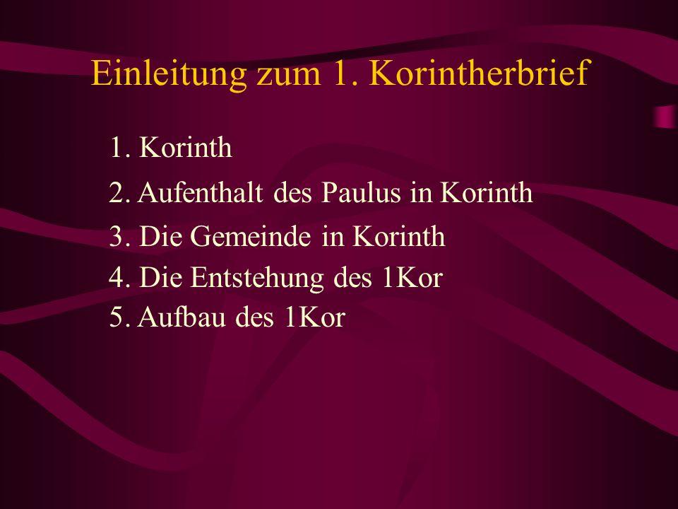 Einleitung zum 1. Korintherbrief 1. Korinth 2. Aufenthalt des Paulus in Korinth 3. Die Gemeinde in Korinth 4. Die Entstehung des 1Kor 5. Aufbau des 1K