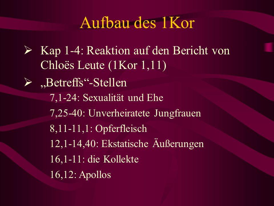 Aufbau des 1Kor Kap 1-4: Reaktion auf den Bericht von Chloës Leute (1Kor 1,11) Betreffs-Stellen 7,1-24: Sexualität und Ehe 7,25-40: Unverheiratete Jun