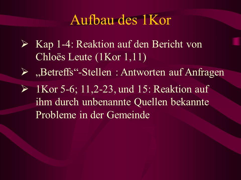 Aufbau des 1Kor Kap 1-4: Reaktion auf den Bericht von Chloës Leute (1Kor 1,11) Betreffs-Stellen : Antworten auf Anfragen 1Kor 5-6; 11,2-23, und 15: Re