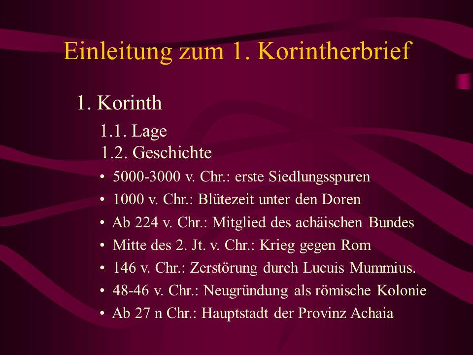 Einleitung zum 1. Korintherbrief 1. Korinth 1.1. Lage 1.2. Geschichte 5000-3000 v. Chr.: erste Siedlungsspuren 1000 v. Chr.: Blütezeit unter den Doren