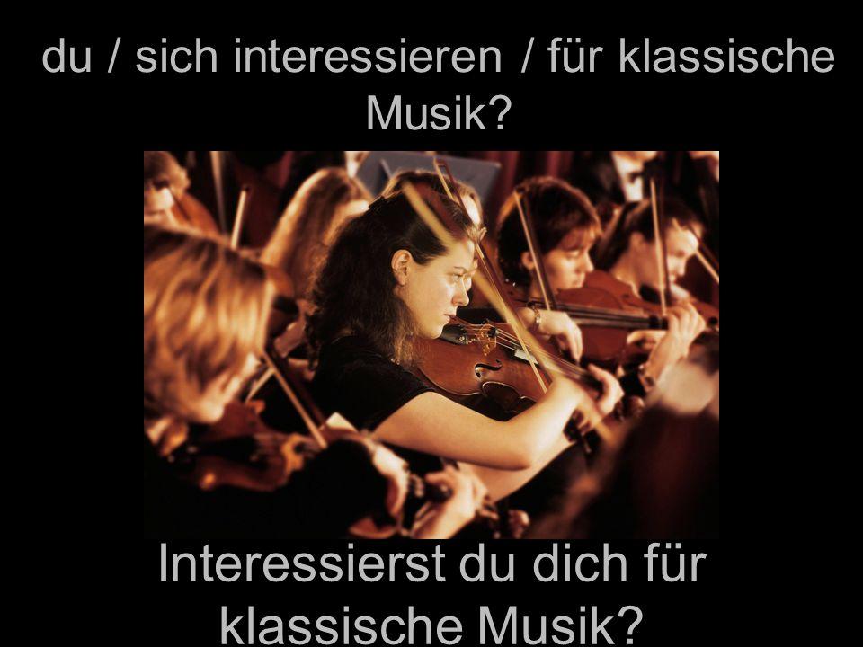 du / sich interessieren / für klassische Musik? Interessierst du dich für klassische Musik?