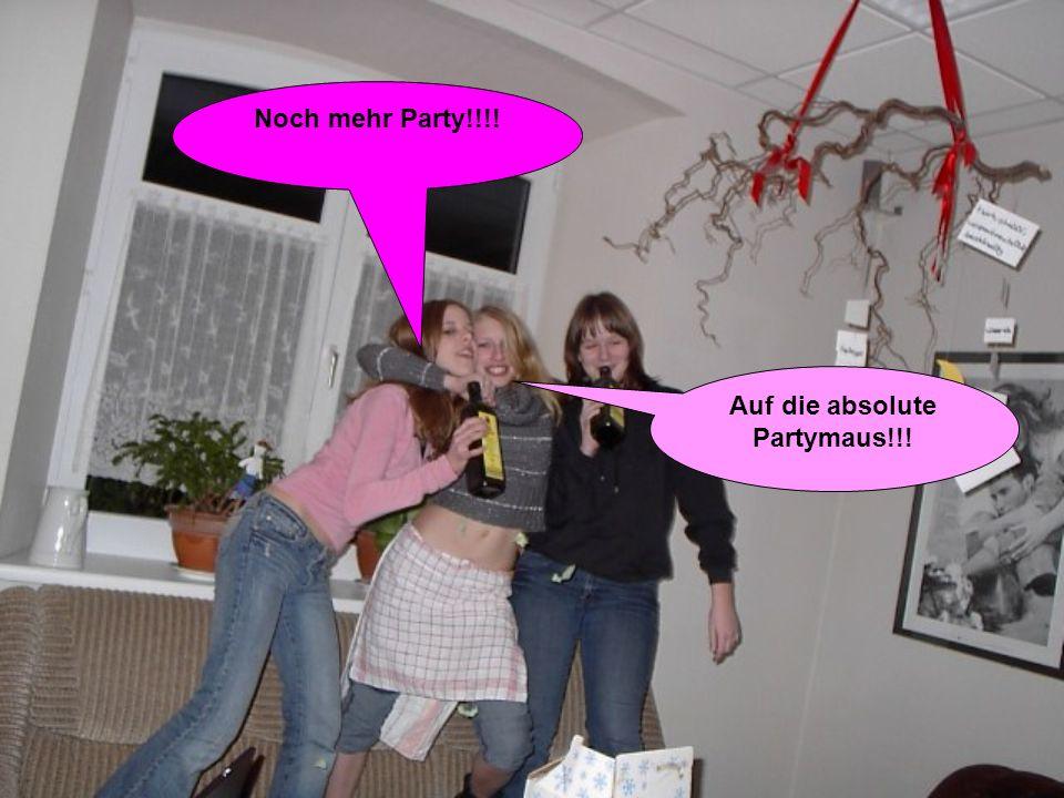 Noch mehr Party!!!! Auf die absolute Partymaus!!!