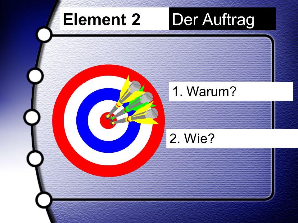 Element 2Der Auftrag 1. Warum? 2. Wie?