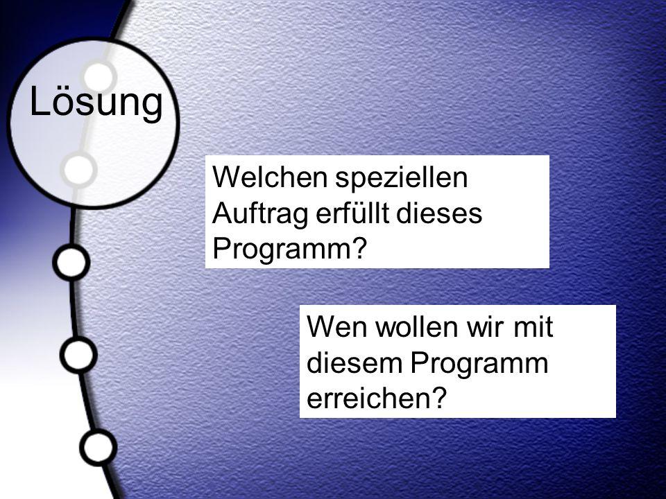Lösung Welchen speziellen Auftrag erfüllt dieses Programm? Wen wollen wir mit diesem Programm erreichen?