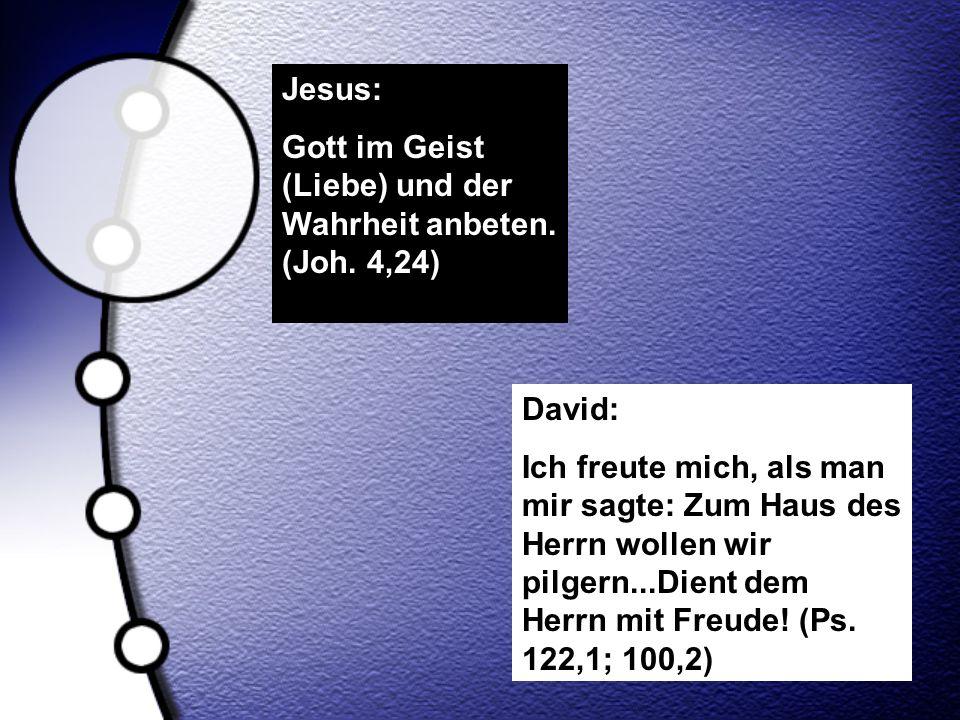 Jesus: Gott im Geist (Liebe) und der Wahrheit anbeten. (Joh. 4,24) David: Ich freute mich, als man mir sagte: Zum Haus des Herrn wollen wir pilgern...