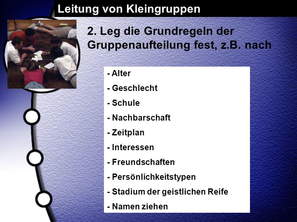 Leitung von Kleingruppen 2. Leg die Grundregeln der Gruppenaufteilung fest, z.B. nach - Alter - Geschlecht - Schule - Nachbarschaft - Zeitplan - Inter