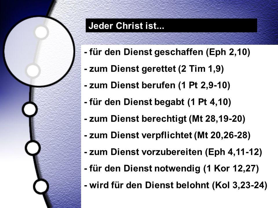 Jeder Christ ist... - für den Dienst geschaffen (Eph 2,10) - zum Dienst gerettet (2 Tim 1,9) - zum Dienst berufen (1 Pt 2,9-10) - für den Dienst begab