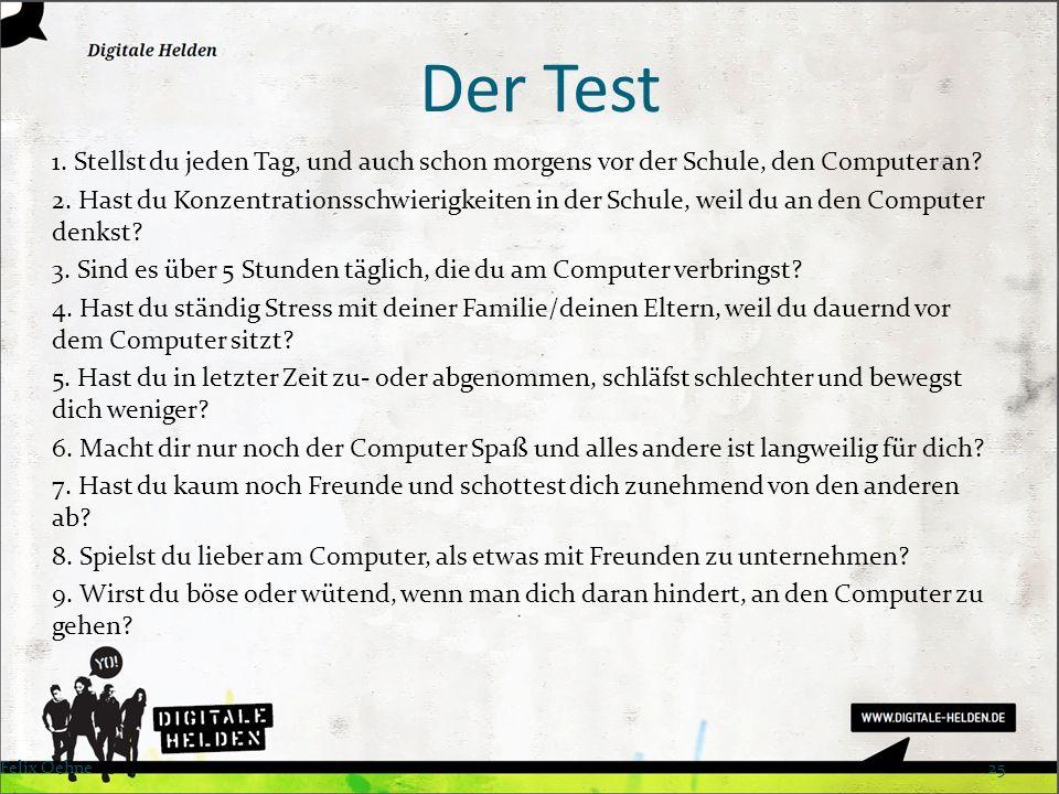 Der Test 1. Stellst du jeden Tag, und auch schon morgens vor der Schule, den Computer an? 2. Hast du Konzentrationsschwierigkeiten in der Schule, weil