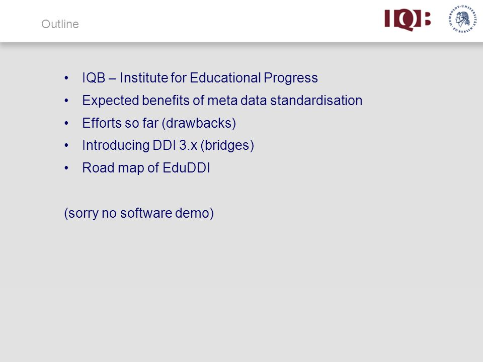 Outline IQB – Institute for Educational Progress Expected benefits of meta data standardisation Efforts so far (drawbacks) Introducing DDI 3.x (bridges) Road map of EduDDI (sorry no software demo)