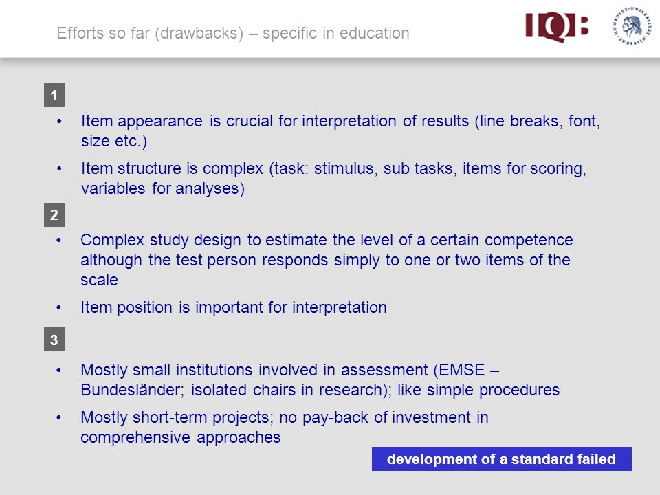 Efforts so far (drawbacks) – specific in education Complex study design to estimate the level of a certain competence although the test person responds simply to one or two items of the scale Item position is important for interpretation Item appearance is crucial for interpretation of results (line breaks, font, size etc.) Item structure is complex (task: stimulus, sub tasks, items for scoring, variables for analyses) Mostly small institutions involved in assessment (EMSE – Bundesländer; isolated chairs in research); like simple procedures Mostly short-term projects; no pay-back of investment in comprehensive approaches 1 2 3 development of a standard failed 3