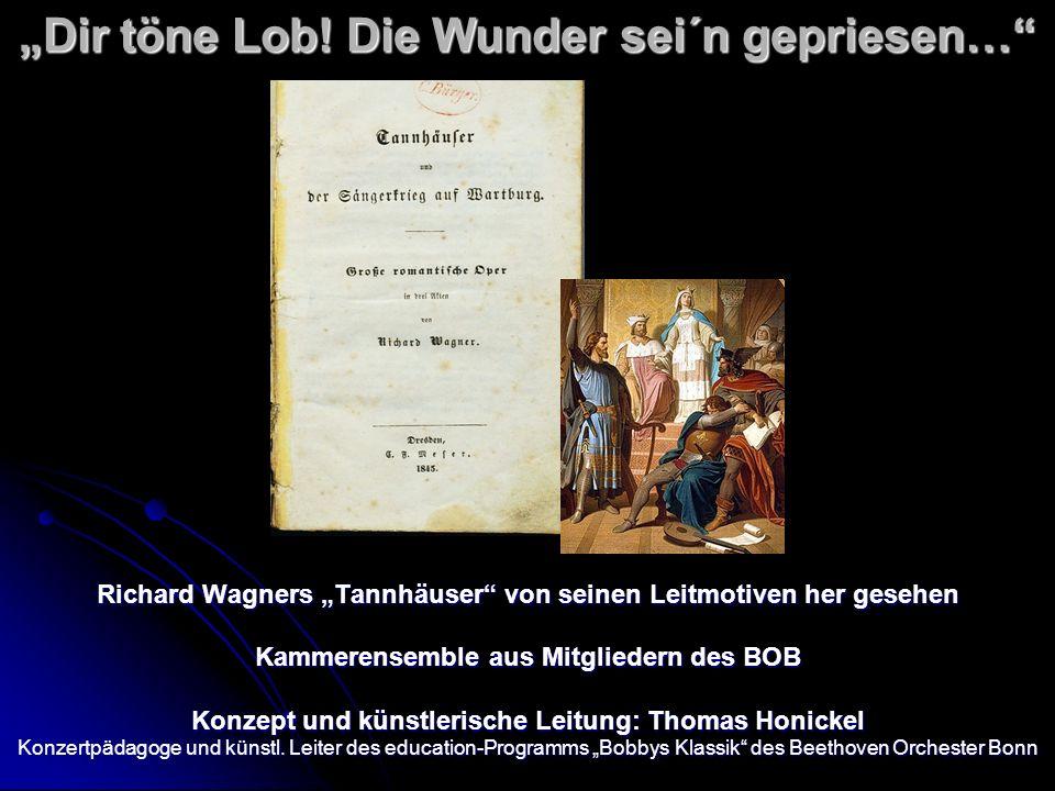 Dir töne Lob! Die Wunder sei´n gepriesen… Richard Wagners Tannhäuser von seinen Leitmotiven her gesehen Kammerensemble aus Mitgliedern des BOB Konzept