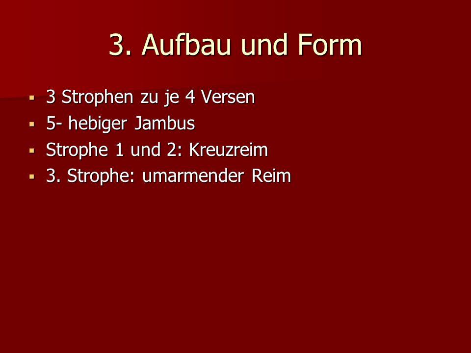 3. Aufbau und Form 3 Strophen zu je 4 Versen 3 Strophen zu je 4 Versen 5- hebiger Jambus 5- hebiger Jambus Strophe 1 und 2: Kreuzreim Strophe 1 und 2: