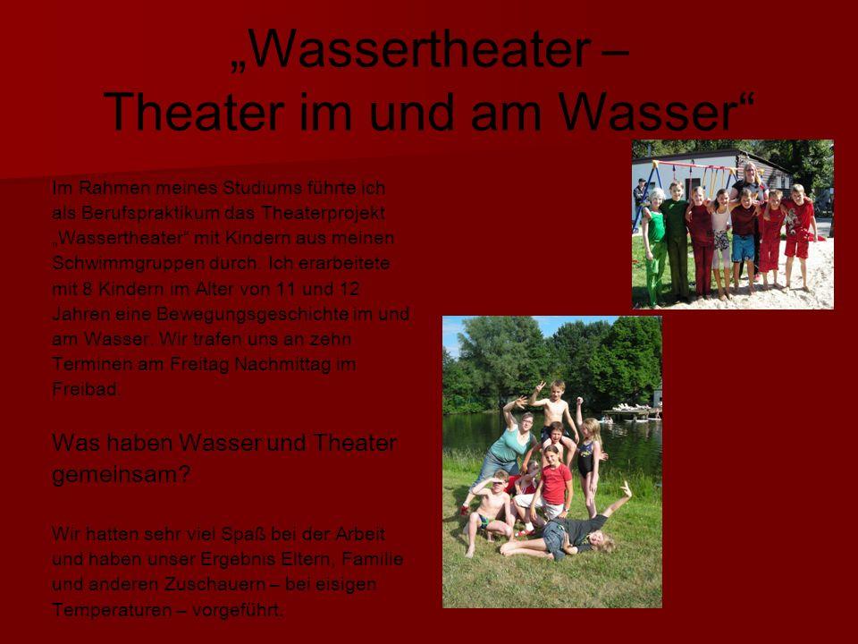 Wassertheater – Theater im und am Wasser Im Rahmen meines Studiums führte ich als Berufspraktikum das Theaterprojekt Wassertheater mit Kindern aus meinen Schwimmgruppen durch.