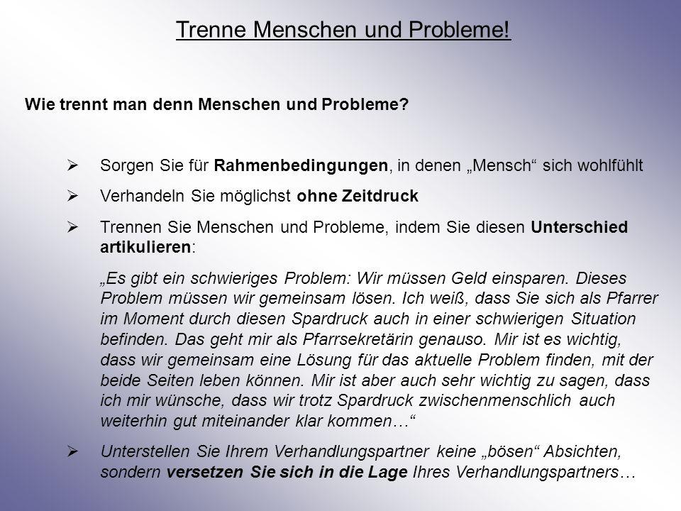 Trenne Menschen und Probleme! Wie trennt man denn Menschen und Probleme? Sorgen Sie für Rahmenbedingungen, in denen Mensch sich wohlfühlt Verhandeln S