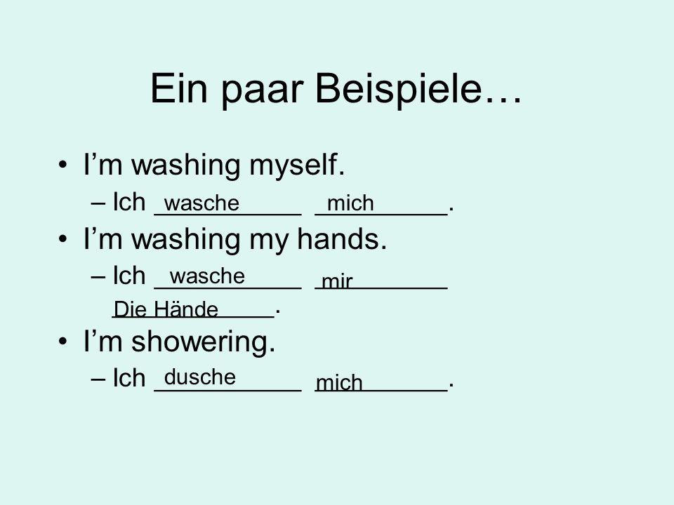 Ein paar Beispiele… Im washing myself. –Ich __________ _________. Im washing my hands. –Ich __________ _________ ___________. Im showering. –Ich _____