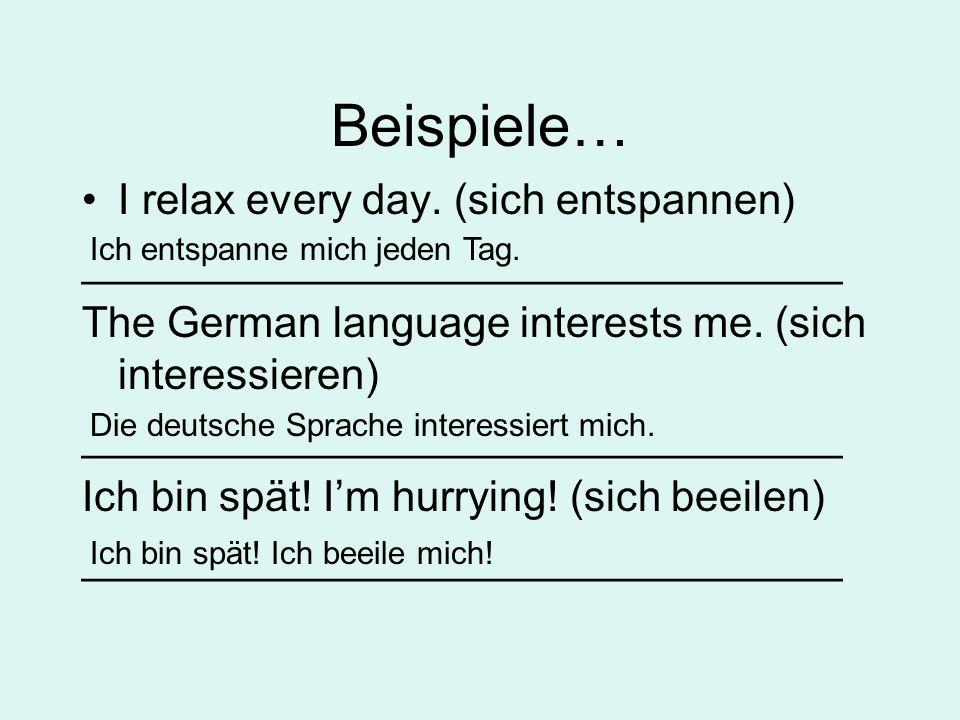 Beispiele… I relax every day. (sich entspannen) ________________________________ The German language interests me. (sich interessieren) ______________