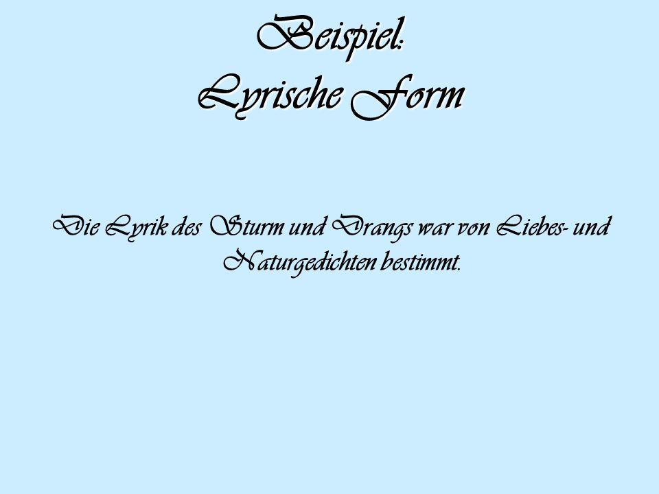 Beispiel: Lyrische Form Die Lyrik des Sturm und Drangs war von Liebes- und Naturgedichten bestimmt.