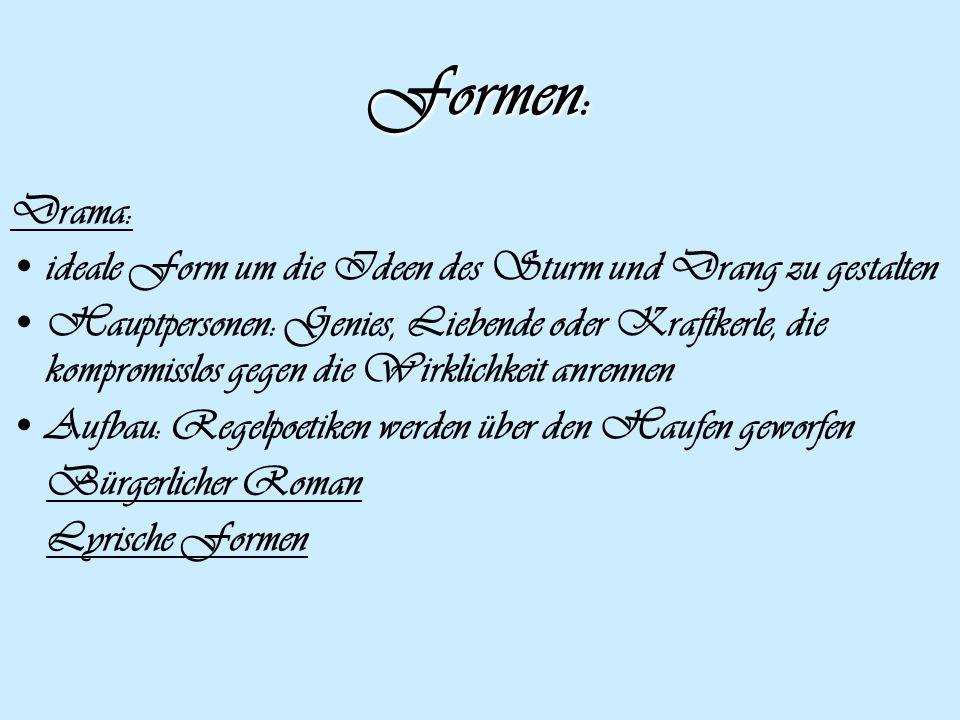 Formen: Drama: ideale Form um die Ideen des Sturm und Drang zu gestalten Hauptpersonen: Genies, Liebende oder Kraftkerle, die kompromisslos gegen die
