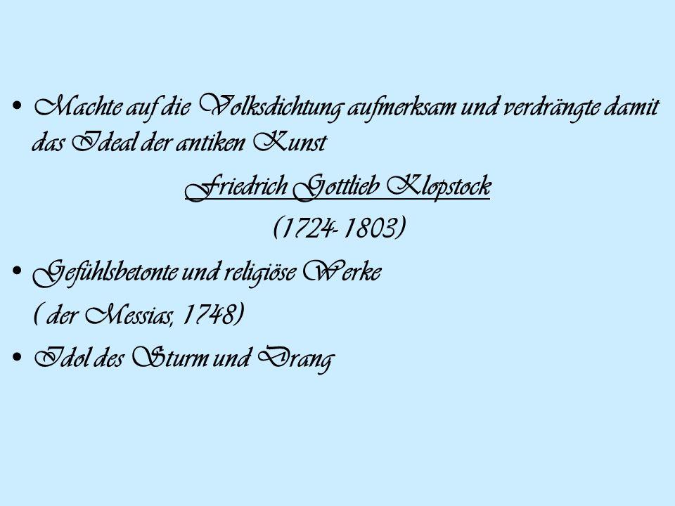 Machte auf die Volksdichtung aufmerksam und verdrängte damit das Ideal der antiken Kunst Friedrich Gottlieb Klopstock (1724- 1803) Gefühlsbetonte und