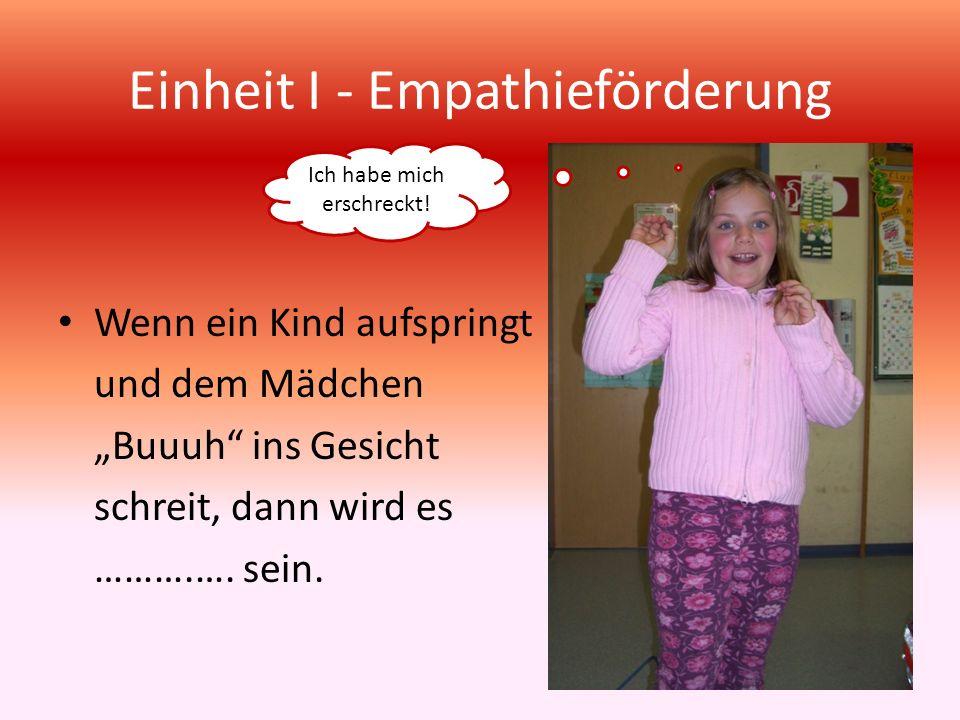 Einheit I - Empathieförderung Wenn ein Kind aufspringt und dem Mädchen Buuuh ins Gesicht schreit, dann wird es ……….…. sein. Ich habe mich erschreckt!