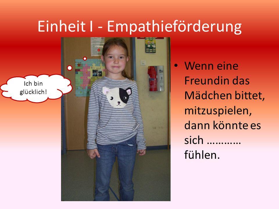 Einheit I - Empathieförderung Wenn eine Freundin das Mädchen bittet, mitzuspielen, dann könnte es sich ………… fühlen. Ich bin glücklich!
